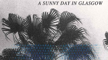 A Sunny Day In Glasgow - 'Sea When Absent'